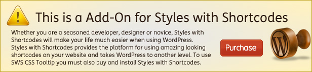 This for Styles with Shortcodes Whether you are seasoned developer, designer novice, Styles with Shortcodes will make your life much easier when using WordPress. Styles with Shortcodes provides the pLatform for using amazing looking Purchase shortcodes your website and takes WordPress another level. use SWS CSS Toottip you must also buy and install Styles with Shortcodes.